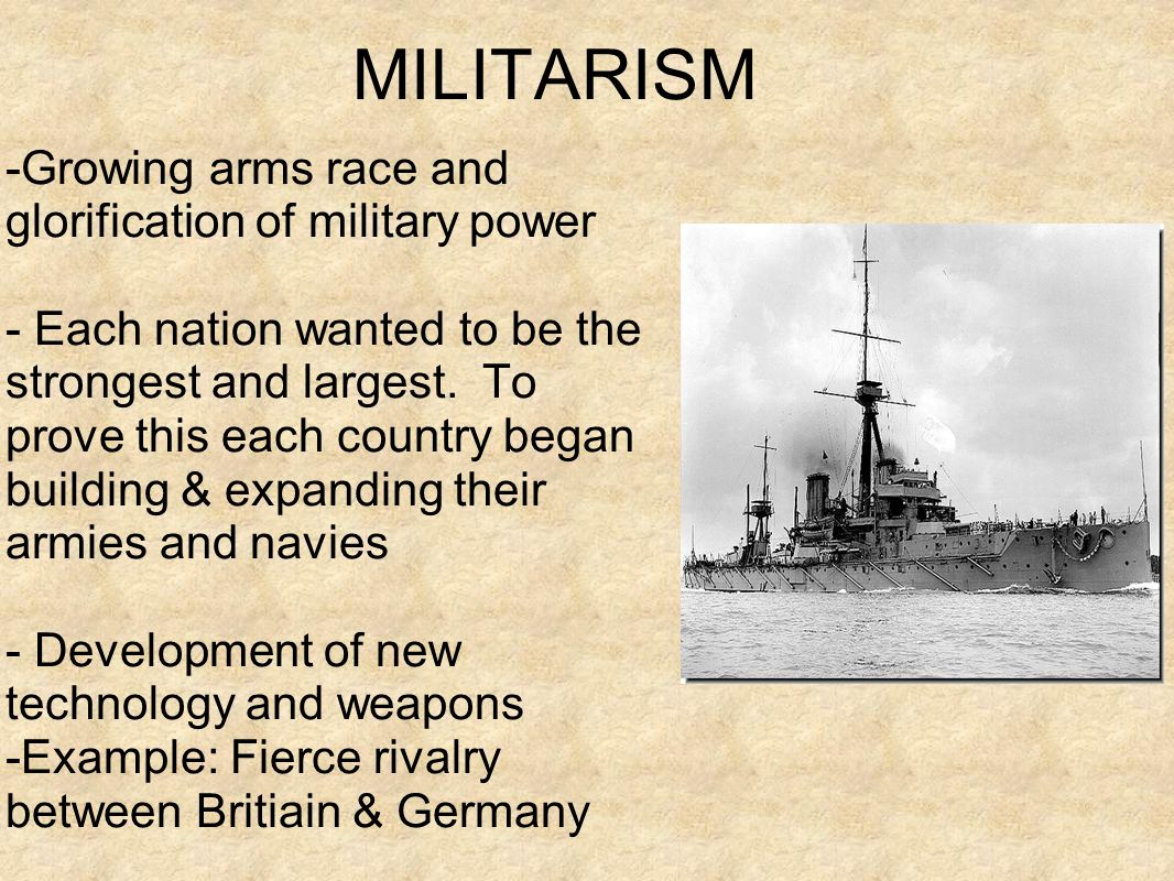 MILITARISM -Growing arms race and glorification of military power - Each nation wanted to be the strongest and largest.