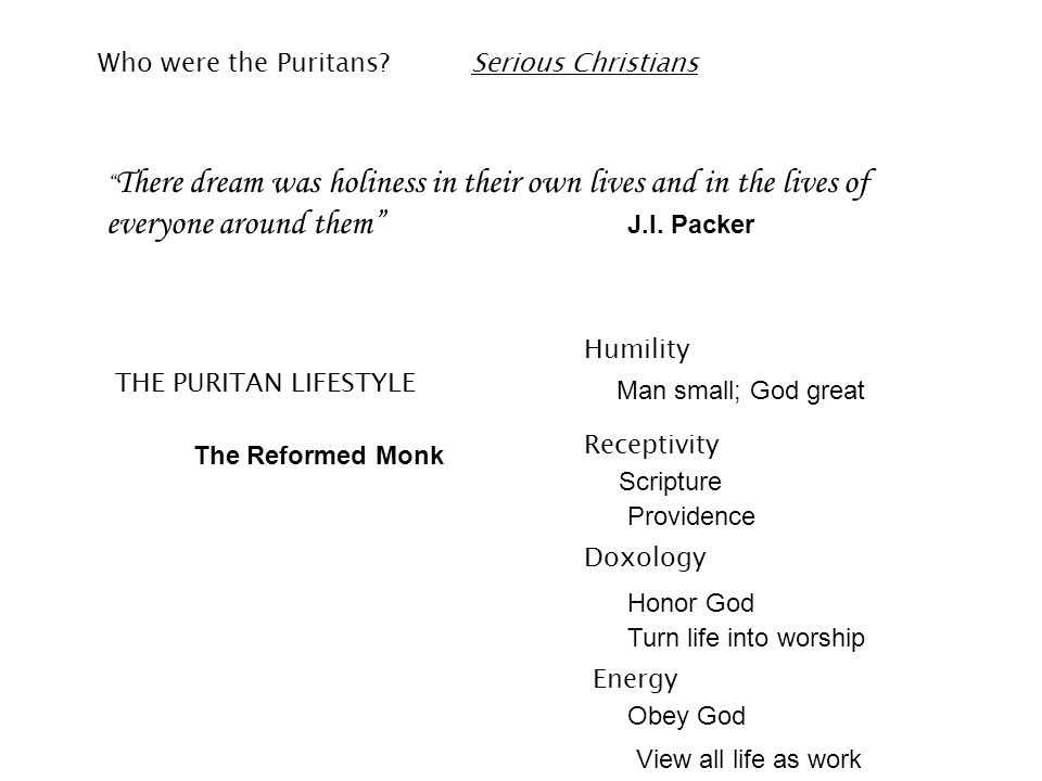 "Who were the Puritans?Serious Christians "" There dream was holiness in their own lives and in the lives of everyone around them"" J.I. Packer THE PURIT"