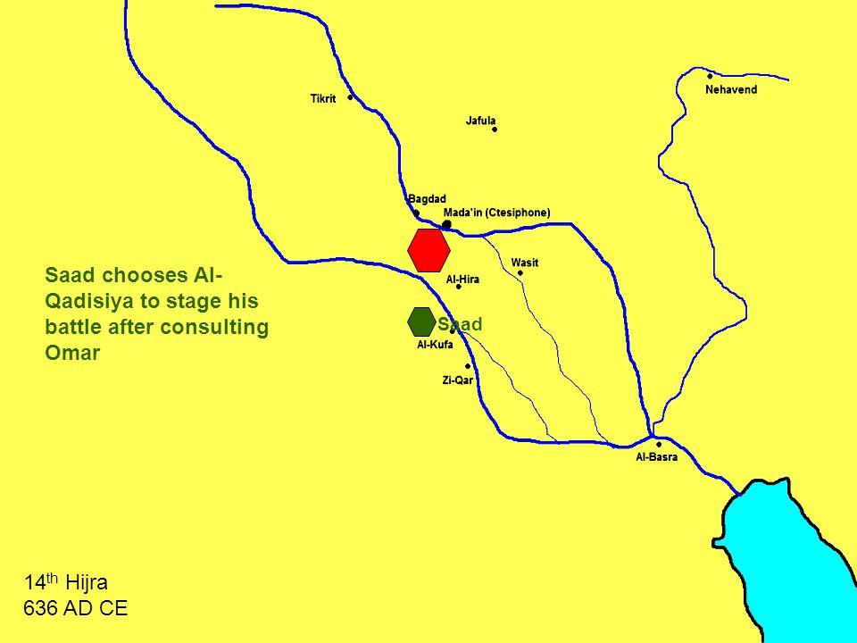 Saad chooses Al- Qadisiya to stage his battle after consulting Omar 14 th Hijra 636 AD CE Saad