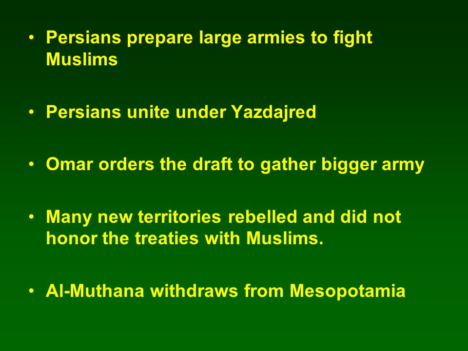 Persians prepare large armies to fight Muslims Persians unite under Yazdajred Omar orders the draft to gather bigger army Many new territories rebelle