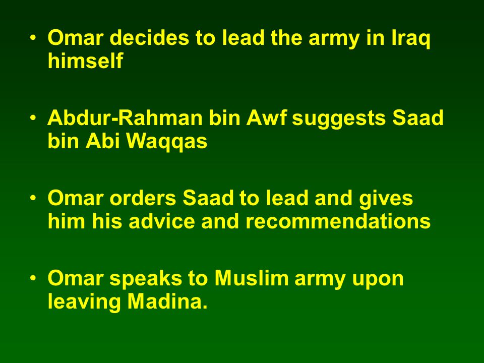 Omar decides to lead the army in Iraq himself Abdur-Rahman bin Awf suggests Saad bin Abi Waqqas Omar orders Saad to lead and gives him his advice and recommendations Omar speaks to Muslim army upon leaving Madina.