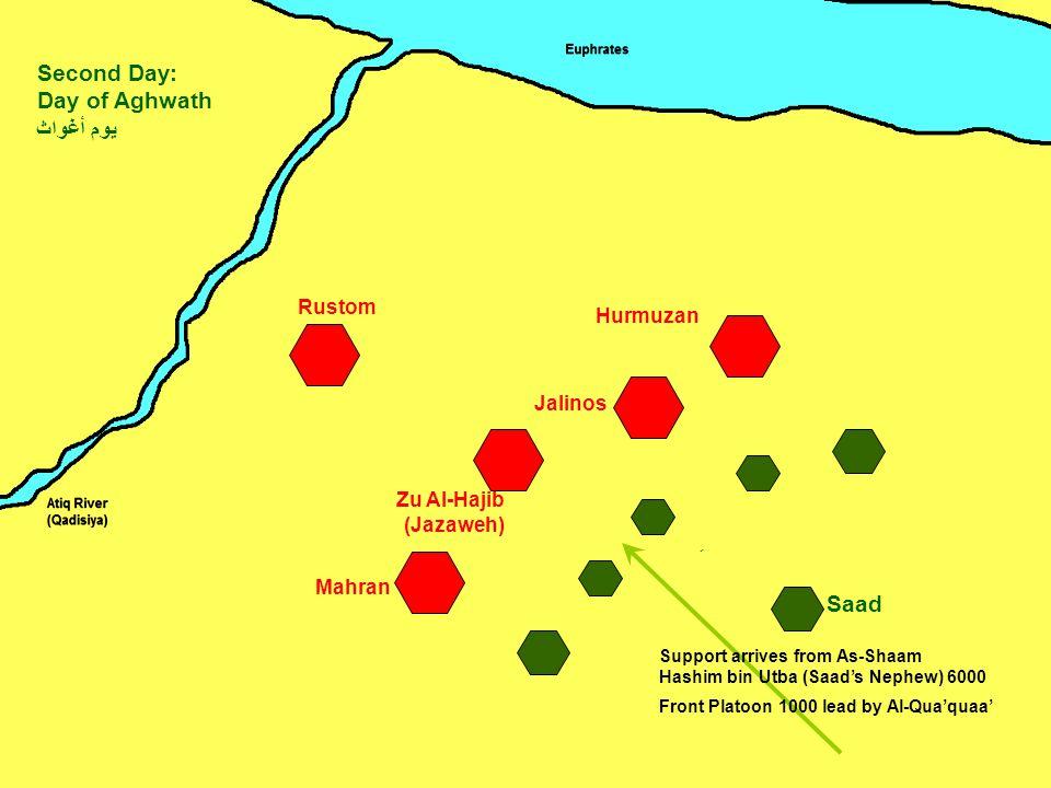 Zu Al-Hajib (Jazaweh) Mahran Jalinos Hurmuzan Rustom Saad Second Day: Day of Aghwath يوم أغواث ِ Support arrives from As-Shaam Hashim bin Utba (Saad's Nephew) 6000 Front Platoon 1000 lead by Al-Qua'quaa'