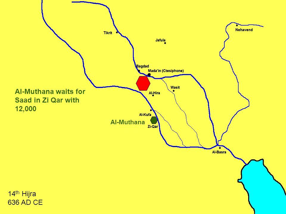 Al-Muthana Al-Muthana waits for Saad in Zi Qar with 12,000 14 th Hijra 636 AD CE