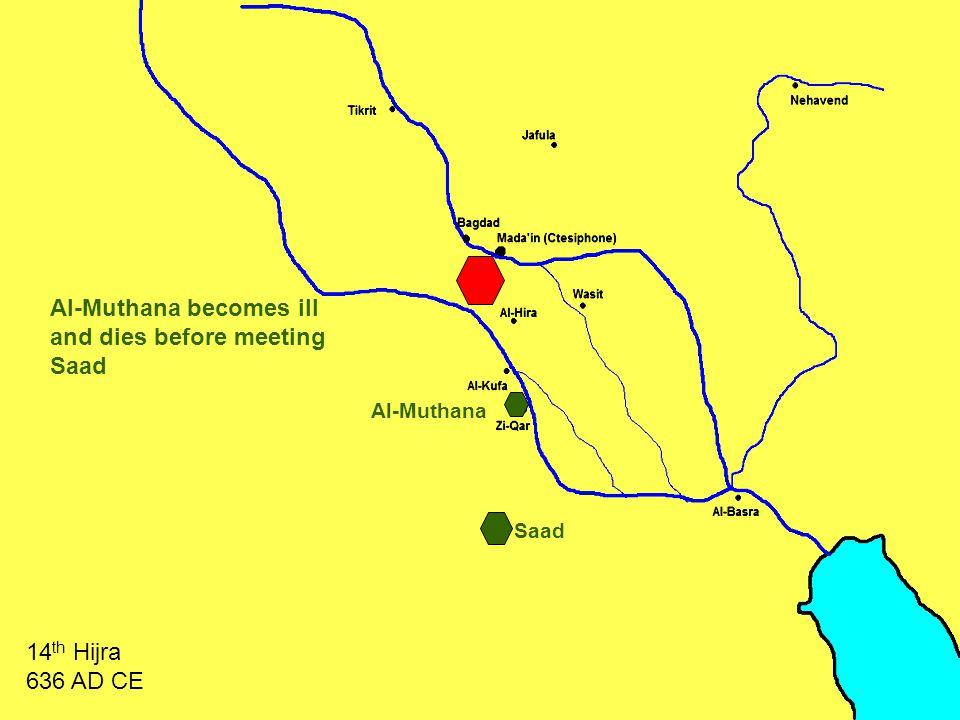 Al-Muthana Al-Muthana becomes ill and dies before meeting Saad 14 th Hijra 636 AD CE Saad