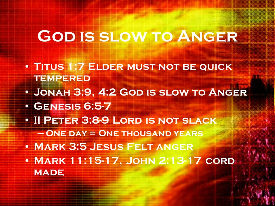 God is slow to Anger Titus 1:7 Elder must not be quick tempered Jonah 3:9, 4:2 God is slow to Anger Genesis 6:5-7 II Peter 3:8-9 Lord is not slack –One day = One thousand years Mark 3:5 Jesus Felt anger Mark 11:15-17, John 2:13-17 cord made