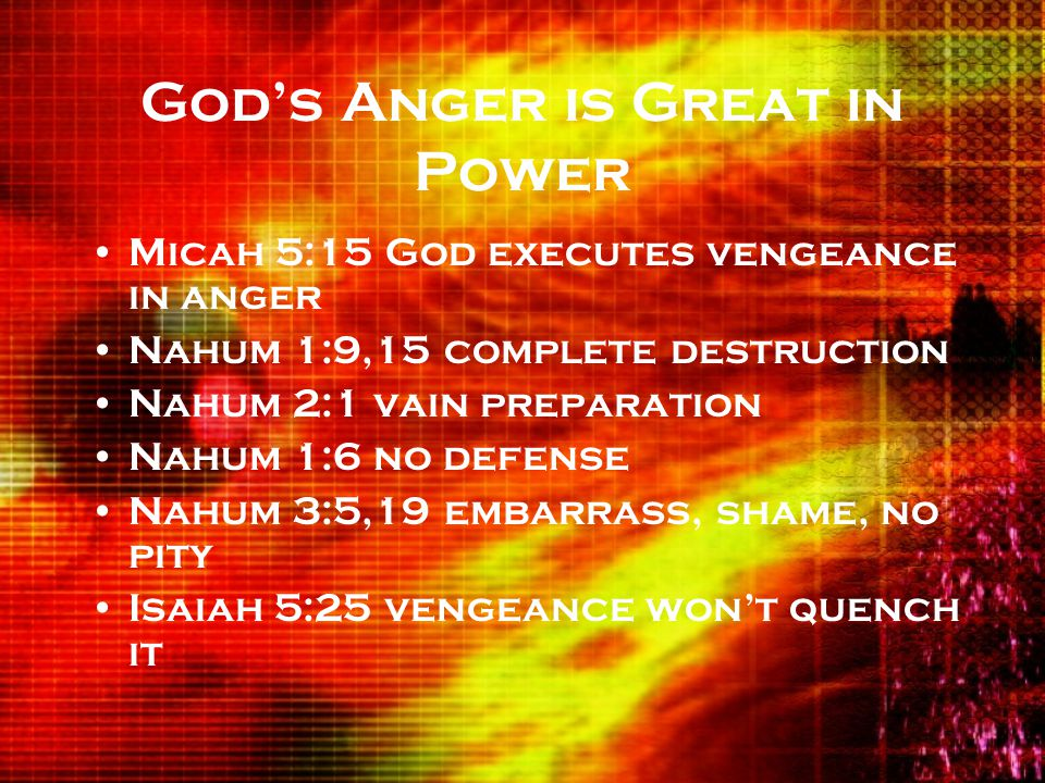 God's Anger is Great in Power Micah 5:15 God executes vengeance in anger Nahum 1:9,15 complete destruction Nahum 2:1 vain preparation Nahum 1:6 no defense Nahum 3:5,19 embarrass, shame, no pity Isaiah 5:25 vengeance won't quench it