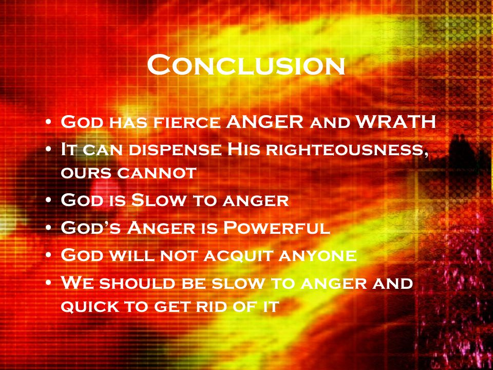 Conclusion God has fierce ANGER and WRATH It can dispense His righteousness, ours cannot God is Slow to anger God's Anger is Powerful God will not acquit anyone We should be slow to anger and quick to get rid of it