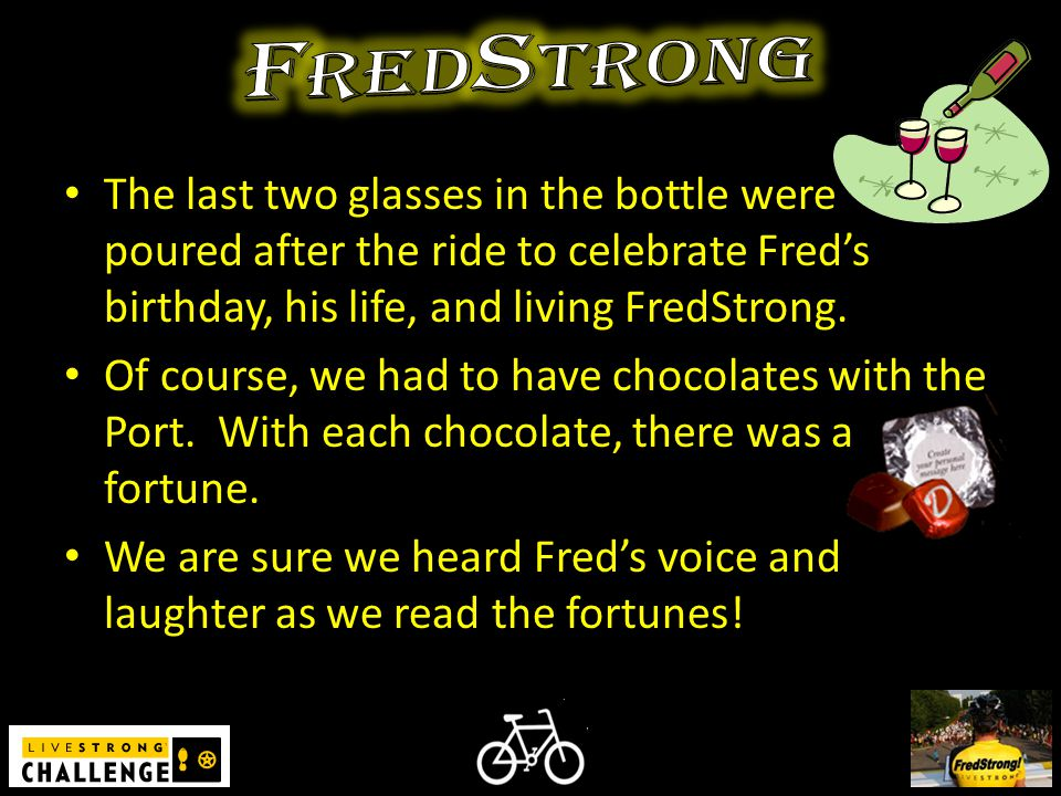 The last two glasses in the bottle were poured after the ride to celebrate Fred's birthday, his life, and living FredStrong.