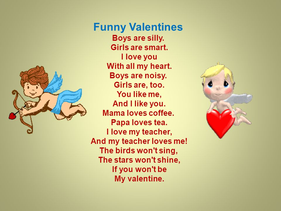 Funny Valentines Boys are silly.Girls are smart. I love you With all my heart.