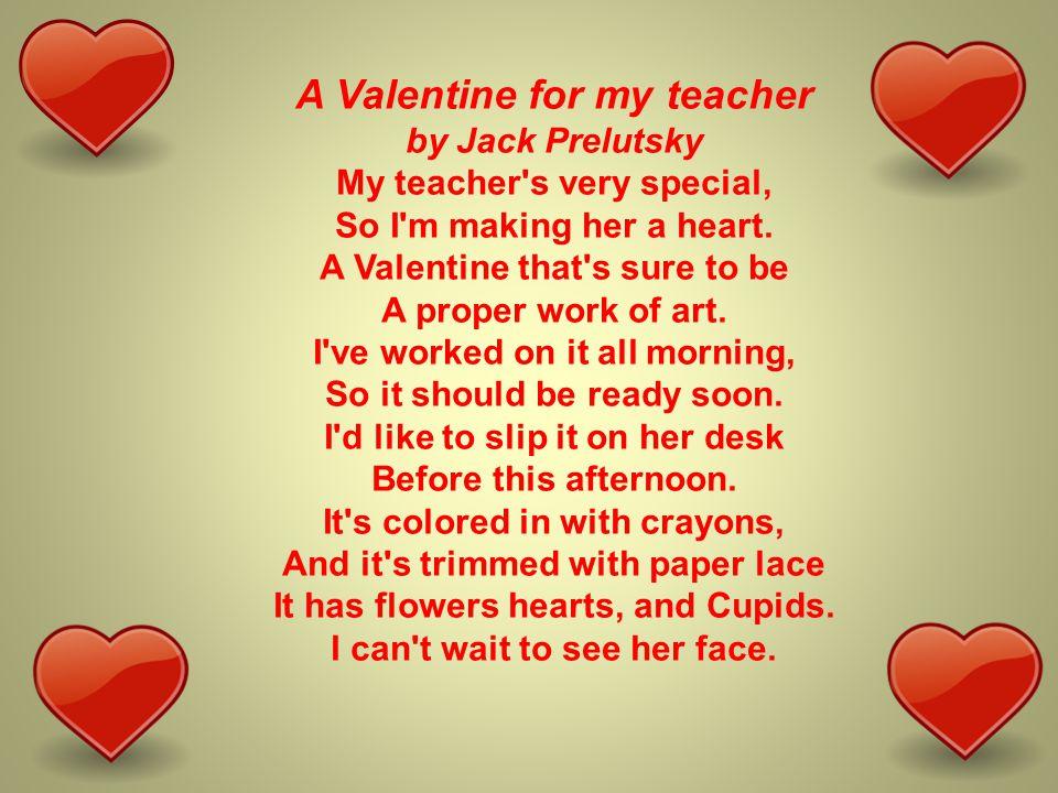 A Valentine for my teacher by Jack Prelutsky My teacher s very special, So I m making her a heart.