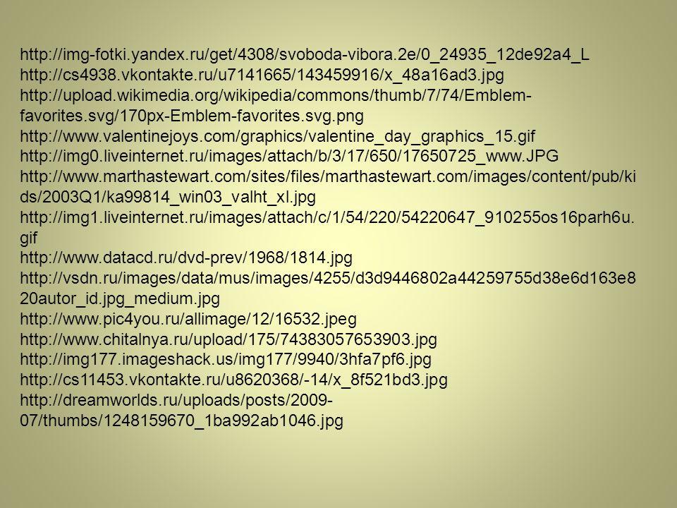 http://img-fotki.yandex.ru/get/4308/svoboda-vibora.2e/0_24935_12de92a4_L http://cs4938.vkontakte.ru/u7141665/143459916/x_48a16ad3.jpg http://upload.wikimedia.org/wikipedia/commons/thumb/7/74/Emblem- favorites.svg/170px-Emblem-favorites.svg.png http://www.valentinejoys.com/graphics/valentine_day_graphics_15.gif http://img0.liveinternet.ru/images/attach/b/3/17/650/17650725_www.JPG http://www.marthastewart.com/sites/files/marthastewart.com/images/content/pub/ki ds/2003Q1/ka99814_win03_valht_xl.jpg http://img1.liveinternet.ru/images/attach/c/1/54/220/54220647_910255os16parh6u.