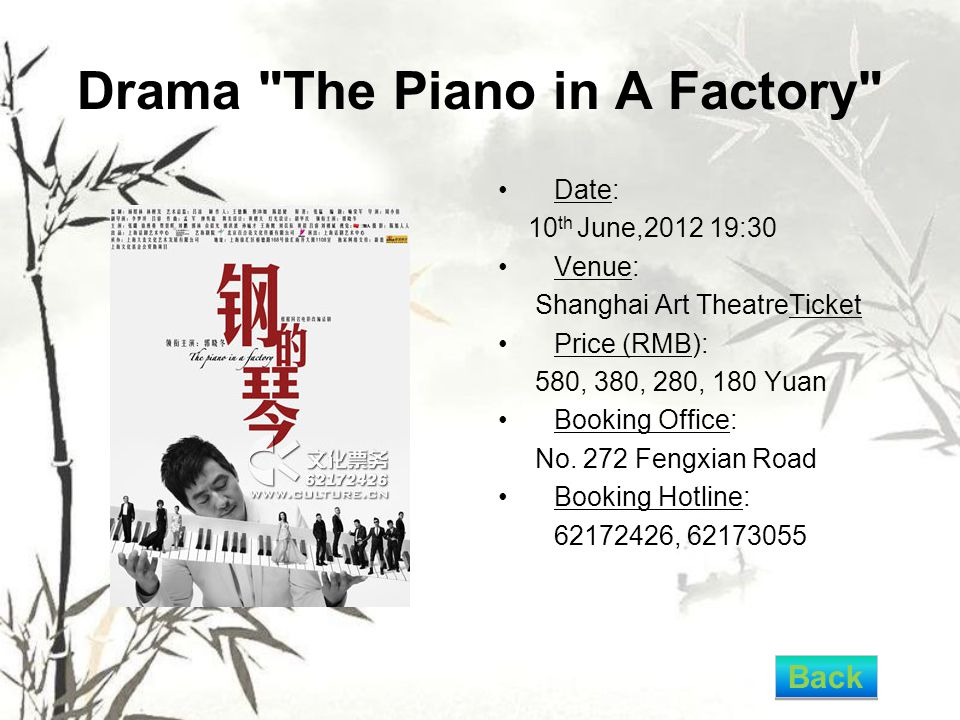 Drama The Piano in A Factory Date: 10 th June,2012 19:30 Venue: Shanghai Art TheatreTicket Price (RMB): 580, 380, 280, 180 Yuan Booking Office: No.