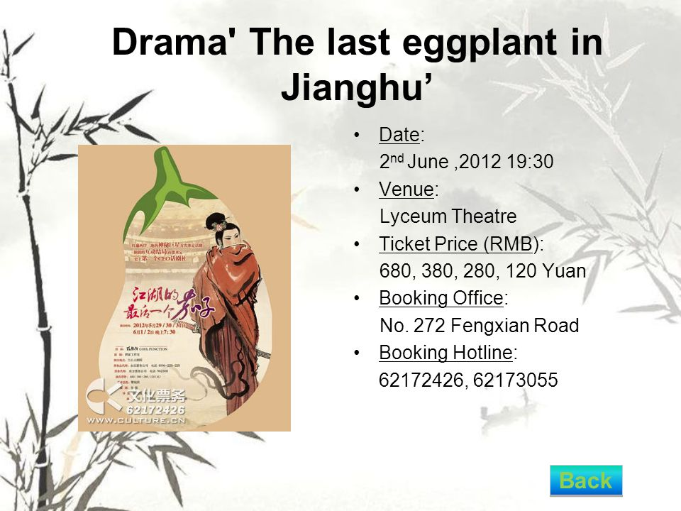 Drama The last eggplant in Jianghu' Date: 2 nd June,2012 19:30 Venue: Lyceum Theatre Ticket Price (RMB): 680, 380, 280, 120 Yuan Booking Office: No.