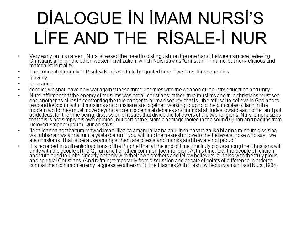DİALOGUE İN İMAM NURSİ'S LİFE AND THE RİSALE-İ NUR Very early on his career, Nursi stressed the need to distinguish, on the one hand, between sincere,believing Christians and, on the other, western civilization, which Nursi saw as Christian in name, but non-religious and materialist in reality.