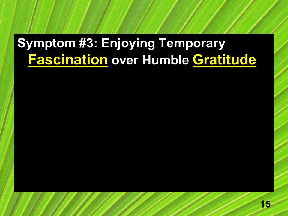 15 Symptom #3: Enjoying Temporary Fascination over Humble Gratitude