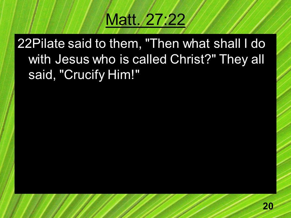 20 Matt. 27:22 22Pilate said to them,