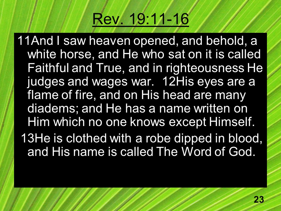23 Rev. 19:11-16 11And I saw heaven opened, and behold, a white horse, and He who sat on it is called Faithful and True, and in righteousness He judge