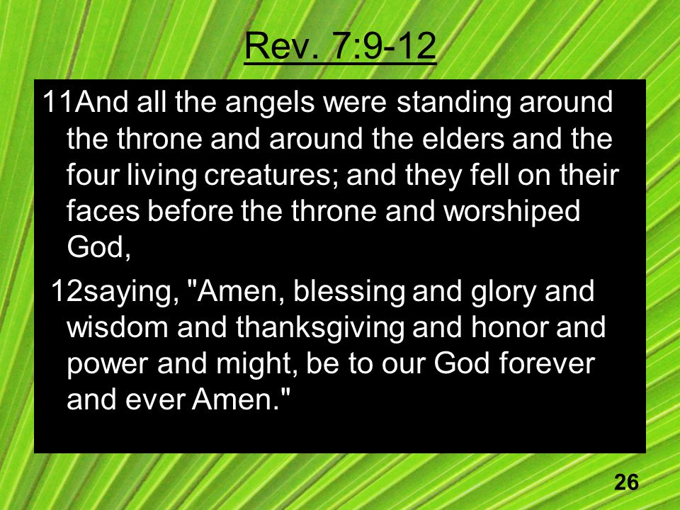 26 Rev. 7:9-12 11And all the angels were standing around the throne and around the elders and the four living creatures; and they fell on their faces