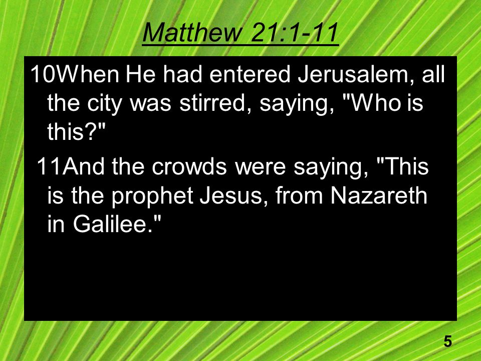 5 Matthew 21:1-11 10When He had entered Jerusalem, all the city was stirred, saying, Who is this 11And the crowds were saying, This is the prophet Jesus, from Nazareth in Galilee.