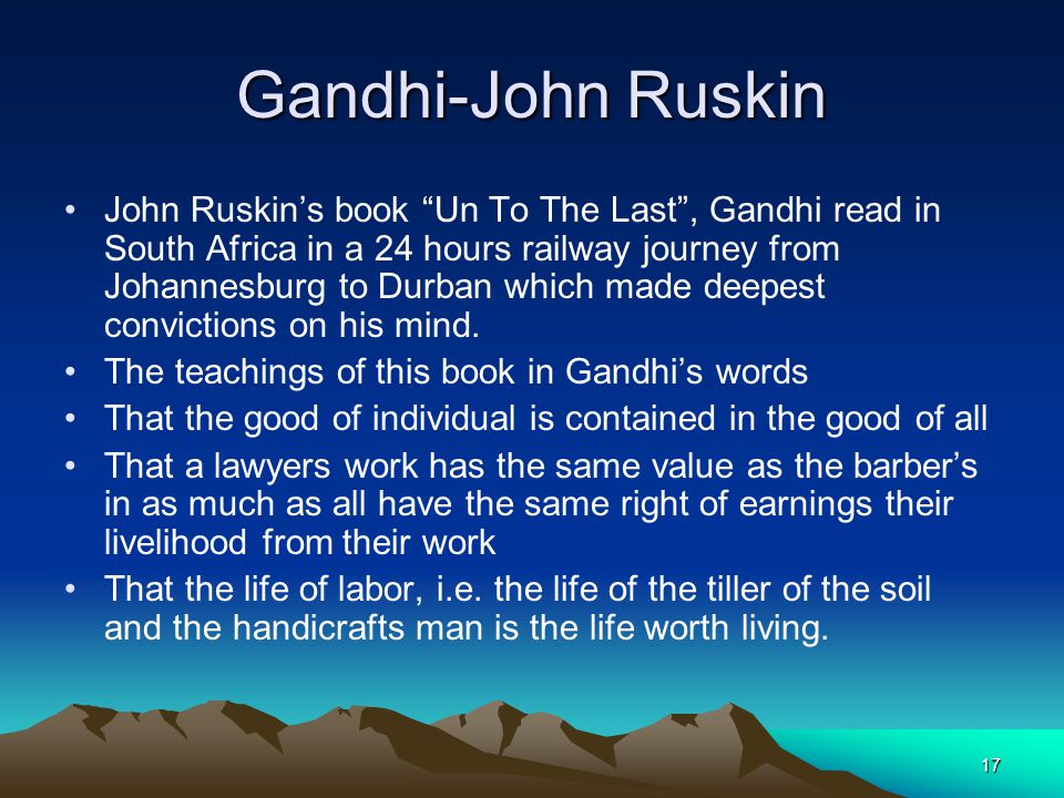 "17 Gandhi-John Ruskin John Ruskin's book ""Un To The Last"", Gandhi read in South Africa in a 24 hours railway journey from Johannesburg to Durban which"
