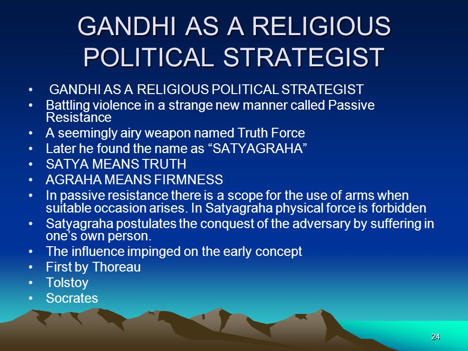24 GANDHI AS A RELIGIOUS POLITICAL STRATEGIST Battling violence in a strange new manner called Passive Resistance A seemingly airy weapon named Truth
