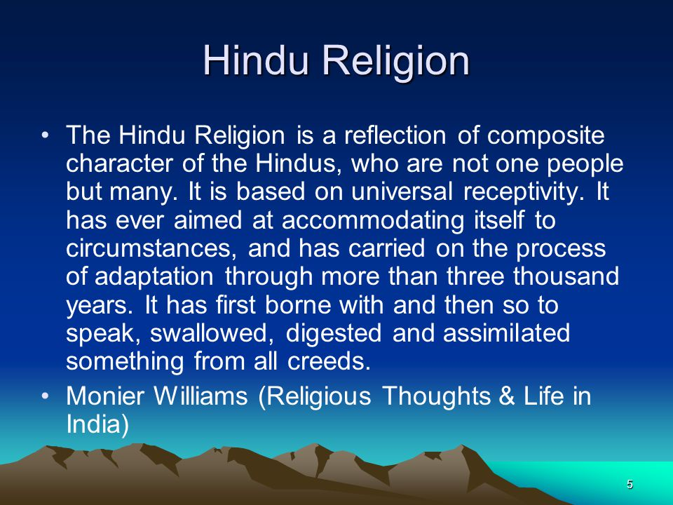 5 Hindu Religion The Hindu Religion is a reflection of composite character of the Hindus, who are not one people but many. It is based on universal re