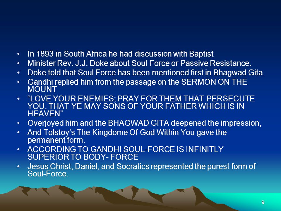 9 In 1893 in South Africa he had discussion with Baptist Minister Rev. J.J. Doke about Soul Force or Passive Resistance. Doke told that Soul Force has