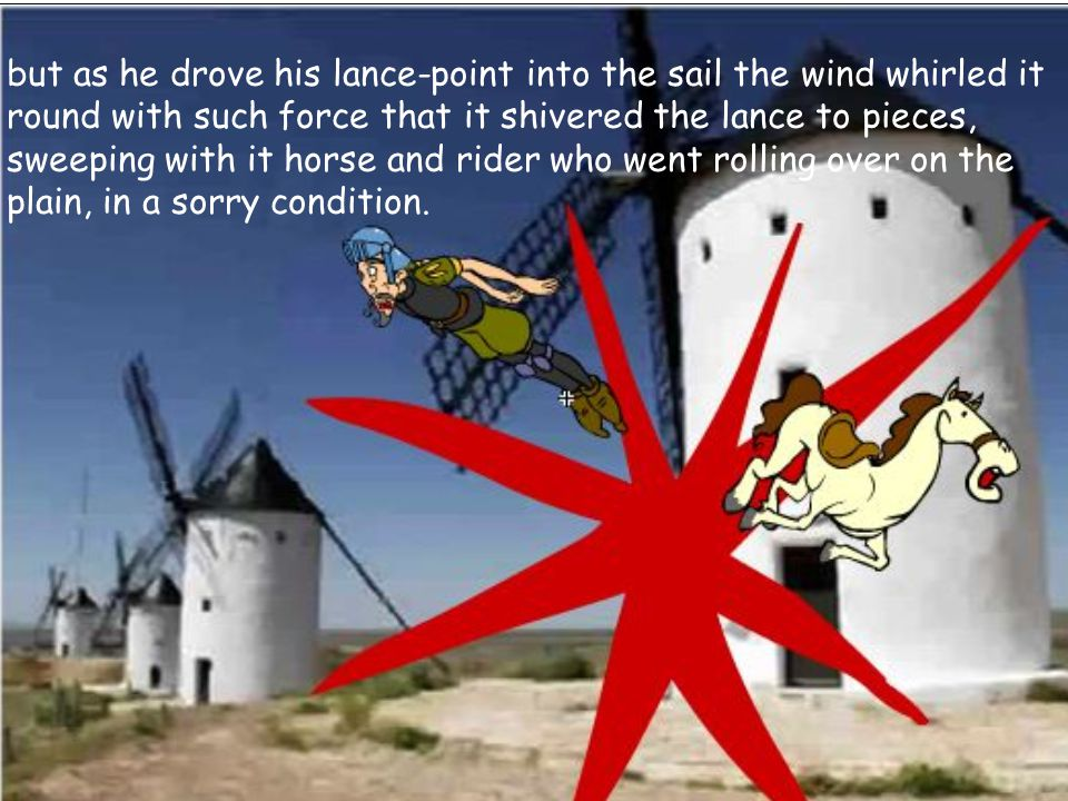 but as he drove his lance-point into the sail the wind whirled it round with such force that it shivered the lance to pieces, sweeping with it horse and rider who went rolling over on the plain, in a sorry condition.