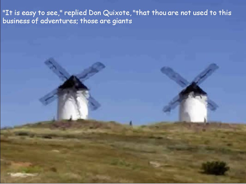 It is easy to see, replied Don Quixote, that thou are not used to this business of adventures; those are giants
