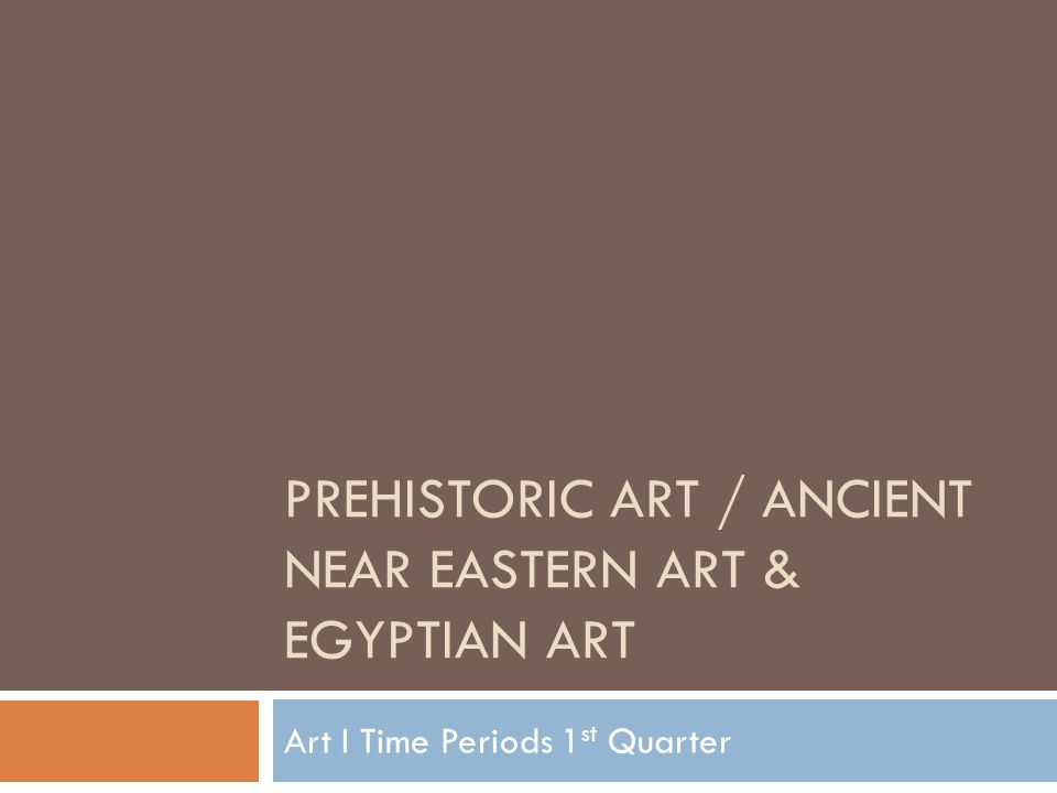 PREHISTORIC ART / ANCIENT NEAR EASTERN ART & EGYPTIAN ART Art I Time Periods 1 st Quarter