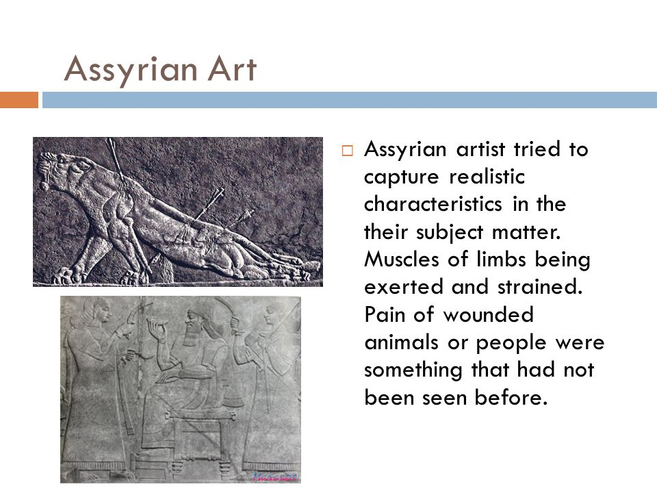 Assyrian Art  Assyrian artist tried to capture realistic characteristics in the their subject matter.
