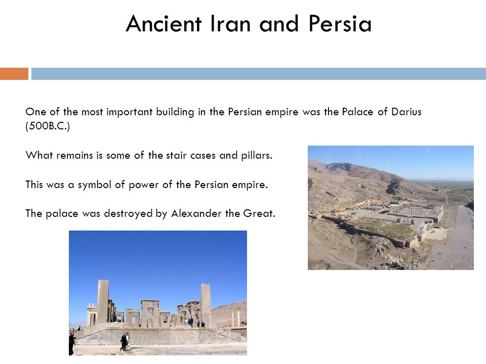 Ancient Iran and Persia One of the most important building in the Persian empire was the Palace of Darius (500B.C.) What remains is some of the stair cases and pillars.