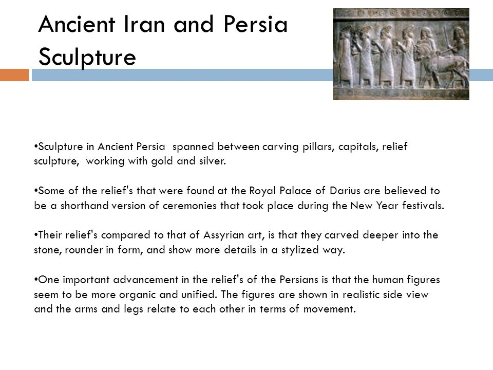 Ancient Iran and Persia Sculpture Sculpture in Ancient Persia spanned between carving pillars, capitals, relief sculpture, working with gold and silver.