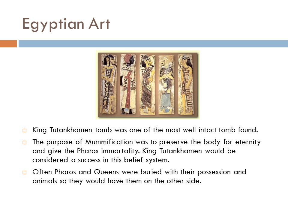 Egyptian Art  King Tutankhamen tomb was one of the most well intact tomb found.