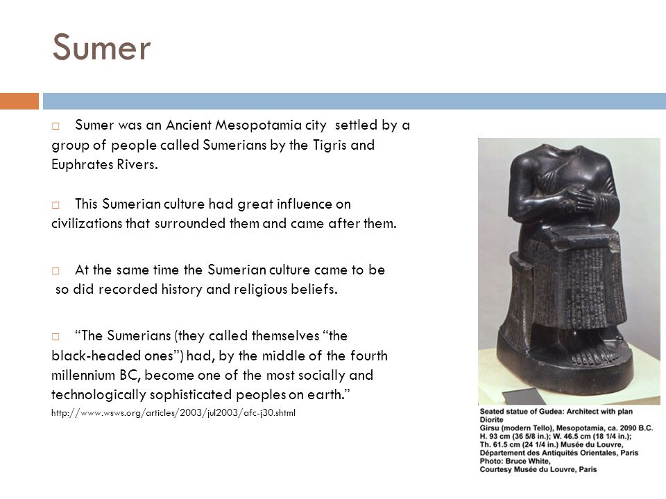 Sumer (3500–2300 BC)  Sumer was an Ancient Mesopotamia city settled by a group of people called Sumerians by the Tigris and Euphrates Rivers.
