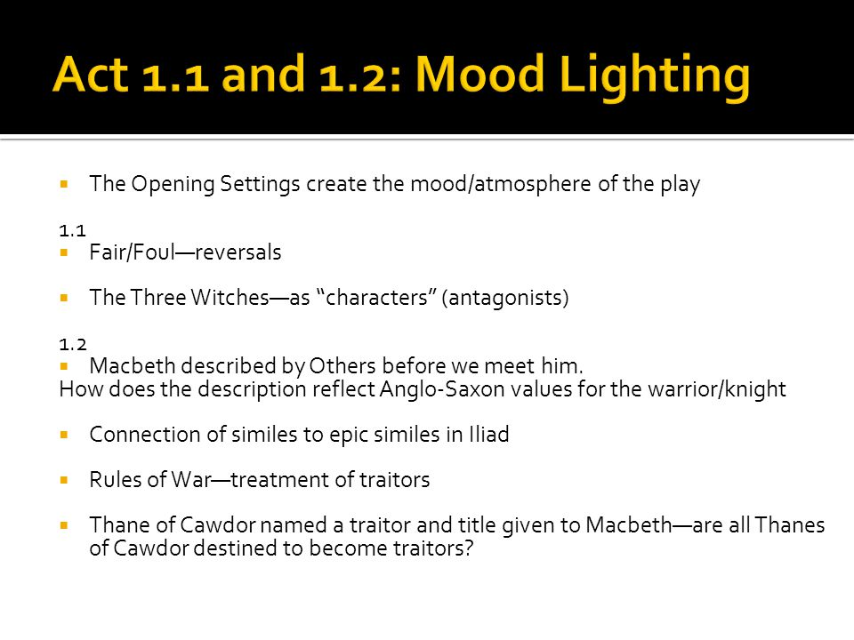 " The Opening Settings create the mood/atmosphere of the play 1.1  Fair/Foul—reversals  The Three Witches—as ""characters"" (antagonists) 1.2  Macbet"