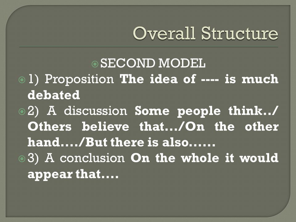  SECOND MODEL  1) Proposition The idea of ---- is much debated  2) A discussion Some people think../ Others believe that.../On the other hand..../But there is also......