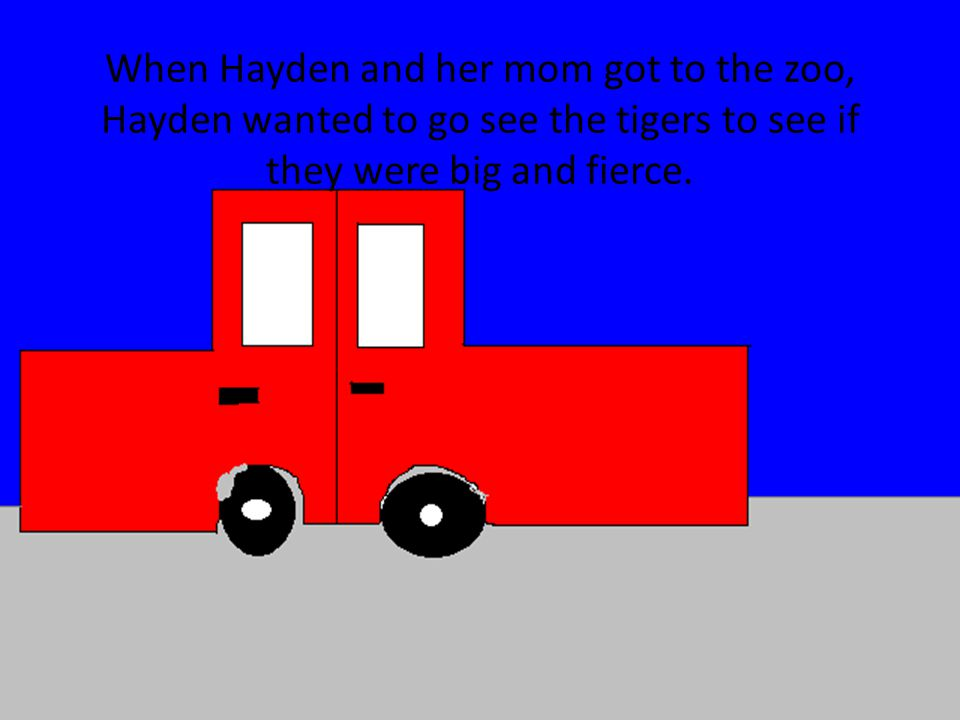 When Hayden and her mom got to the zoo, Hayden wanted to go see the tigers to see if they were big and fierce.