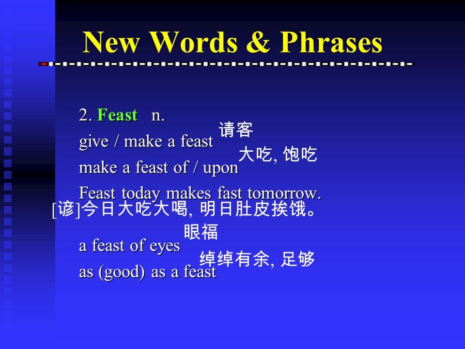 2 Feast v. (a) feast on sth (b) feast sb with sth (c) feast one's eyes on sb/sth New Words & Phrases ~ enjoy a feast 宴饮;参加宴会 e.g. We feasted on chicke