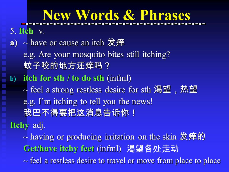 5.Itch n. a)~ (usu sing) feeling of irritation on the skin, causing a desire to scratch 痒 e.g.