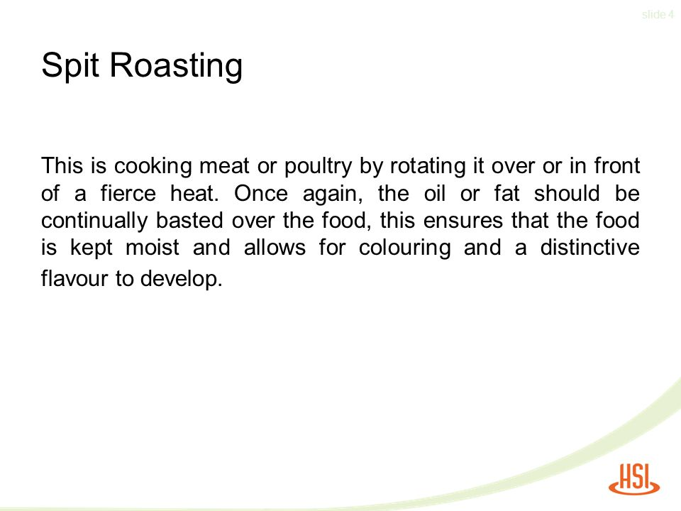 slide 4 Spit Roasting This is cooking meat or poultry by rotating it over or in front of a fierce heat.
