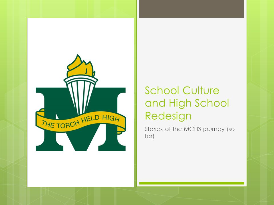 School Culture and High School Redesign Stories of the MCHS journey (so far)