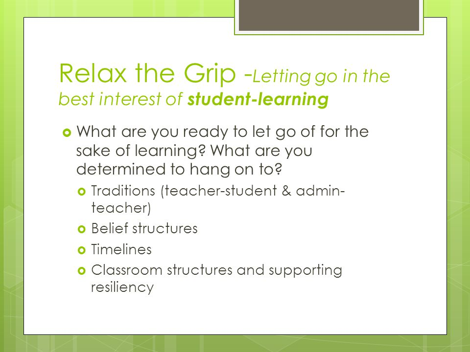 Relax the Grip - Letting go in the best interest of student-learning  What are you ready to let go of for the sake of learning.