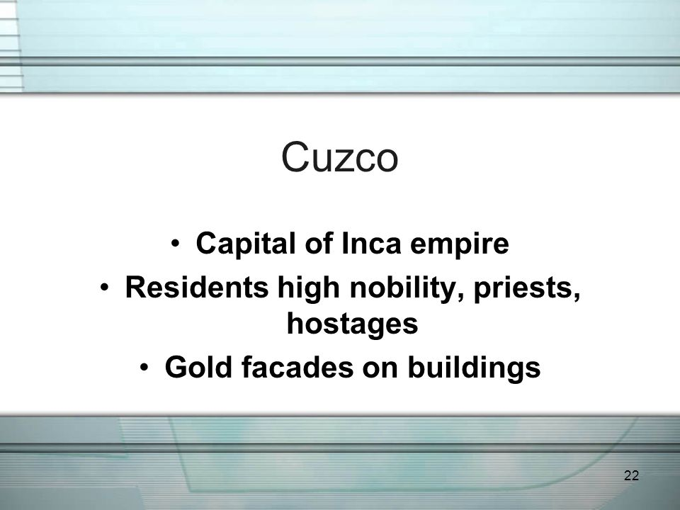 22 Cuzco Capital of Inca empire Residents high nobility, priests, hostages Gold facades on buildings
