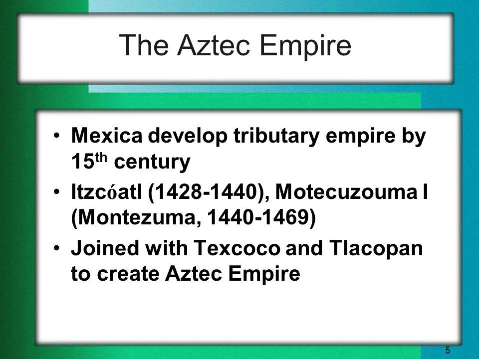 5 The Aztec Empire Mexica develop tributary empire by 15 th century Itzc ó atl (1428-1440), Motecuzouma I (Montezuma, 1440-1469) Joined with Texcoco and Tlacopan to create Aztec Empire