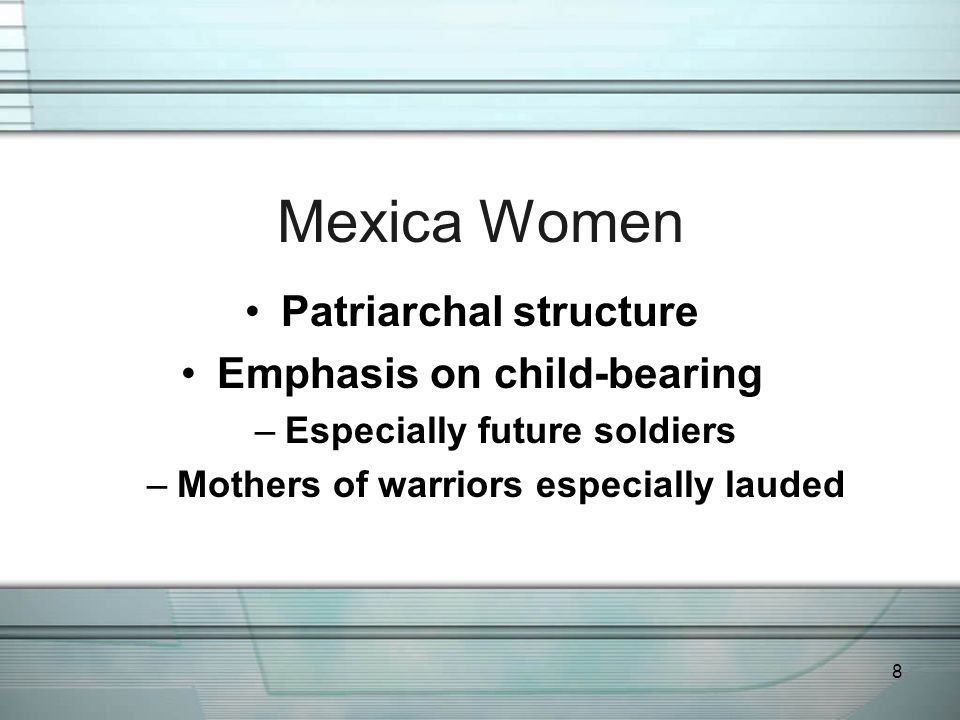 8 Mexica Women Patriarchal structure Emphasis on child-bearing –Especially future soldiers –Mothers of warriors especially lauded