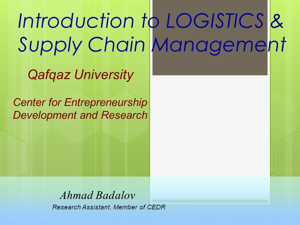 Introduction to LOGISTICS & Supply Chain Management Qafqaz University Center for Entrepreneurship Development and Research Ahmad Badalov Research Assistant, Member of CEDR