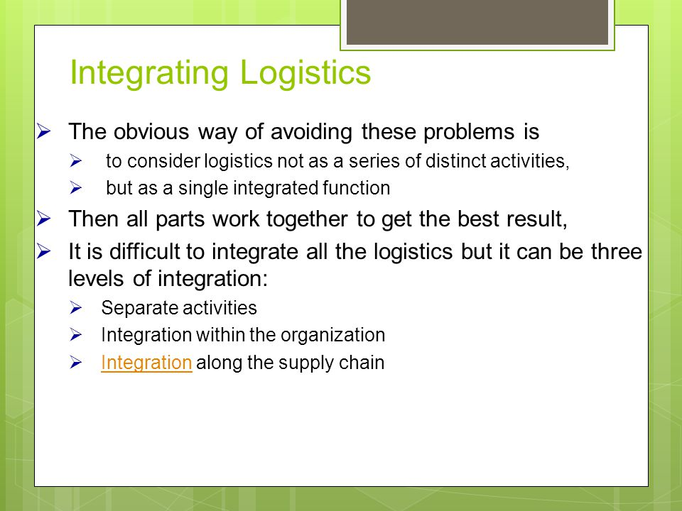 Integrating Logistics  The obvious way of avoiding these problems is  to consider logistics not as a series of distinct activities,  but as a single integrated function  Then all parts work together to get the best result,  It is difficult to integrate all the logistics but it can be three levels of integration:  Separate activities  Integration within the organization  Integration along the supply chain Integration