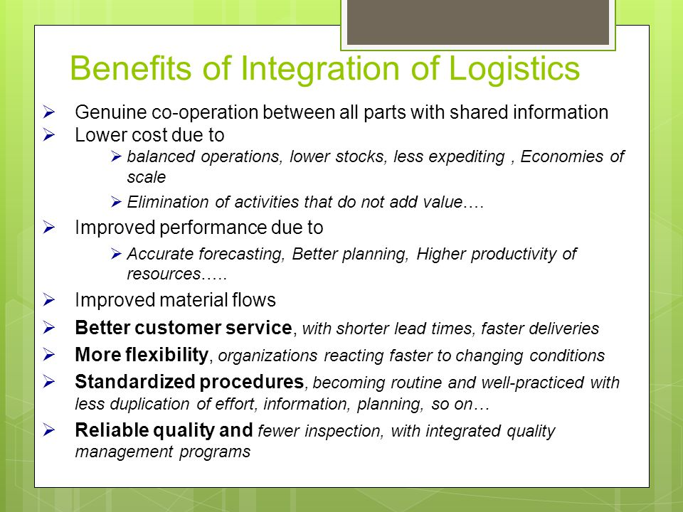 Benefits of Integration of Logistics  Genuine co-operation between all parts with shared information  Lower cost due to  balanced operations, lower stocks, less expediting, Economies of scale  Elimination of activities that do not add value….