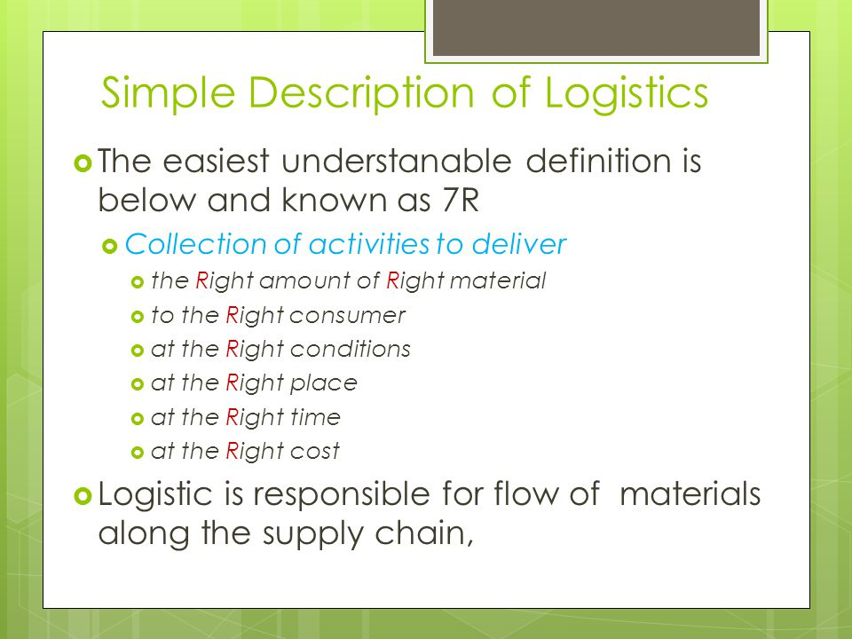 Simple Description of Logistics  The easiest understanable definition is below and known as 7R  Collection of activities to deliver  the Right amount of Right material  to the Right consumer  at the Right conditions  at the Right place  at the Right time  at the Right cost  Logistic is responsible for flow of materials along the supply chain,